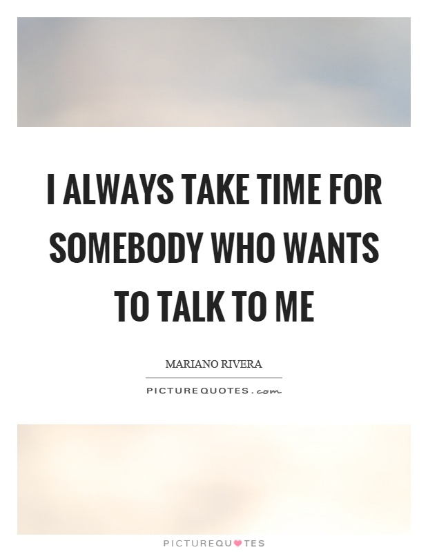 I always take time for somebody who wants to talk to me Picture Quote #1