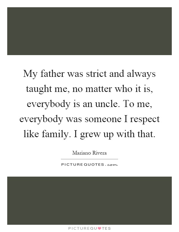 My father was strict and always taught me, no matter who it is, everybody is an uncle. To me, everybody was someone I respect like family. I grew up with that Picture Quote #1