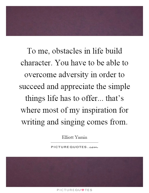 To me, obstacles in life build character. You have to be able to overcome adversity in order to succeed and appreciate the simple things life has to offer... that's where most of my inspiration for writing and singing comes from Picture Quote #1