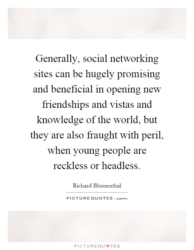 Generally, social networking sites can be hugely promising and beneficial in opening new friendships and vistas and knowledge of the world, but they are also fraught with peril, when young people are reckless or headless Picture Quote #1