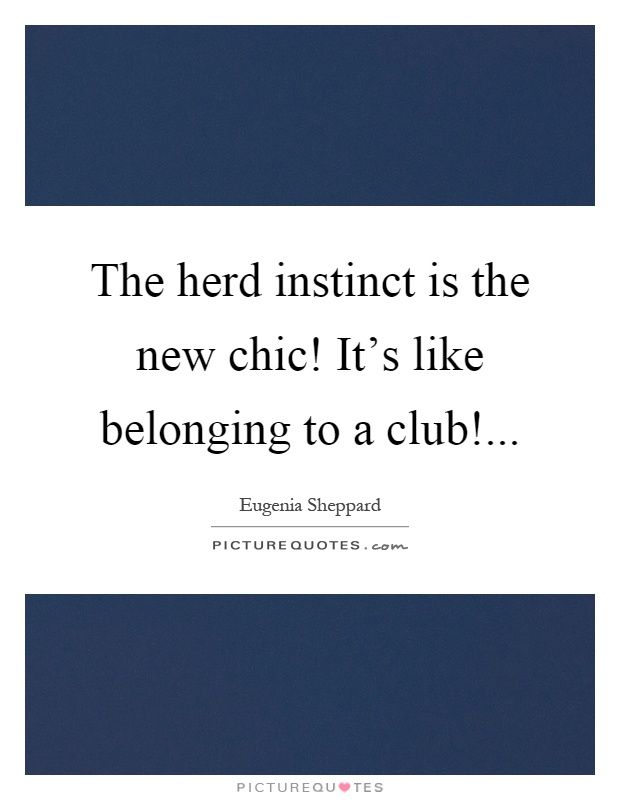 The herd instinct is the new chic! It's like belonging to a club! Picture Quote #1