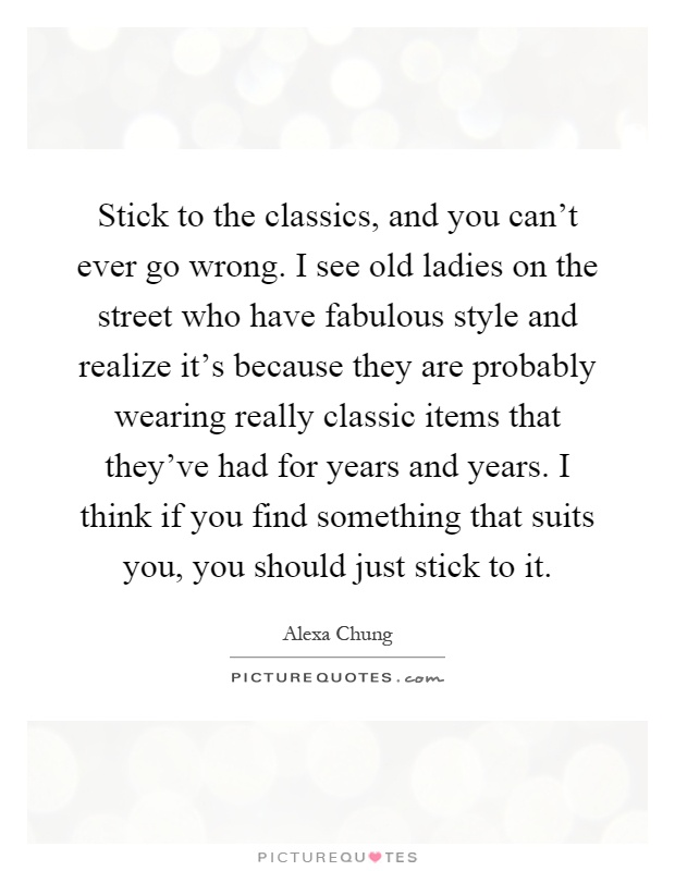 Stick to the classics, and you can't ever go wrong. I see old ladies on the street who have fabulous style and realize it's because they are probably wearing really classic items that they've had for years and years. I think if you find something that suits you, you should just stick to it Picture Quote #1
