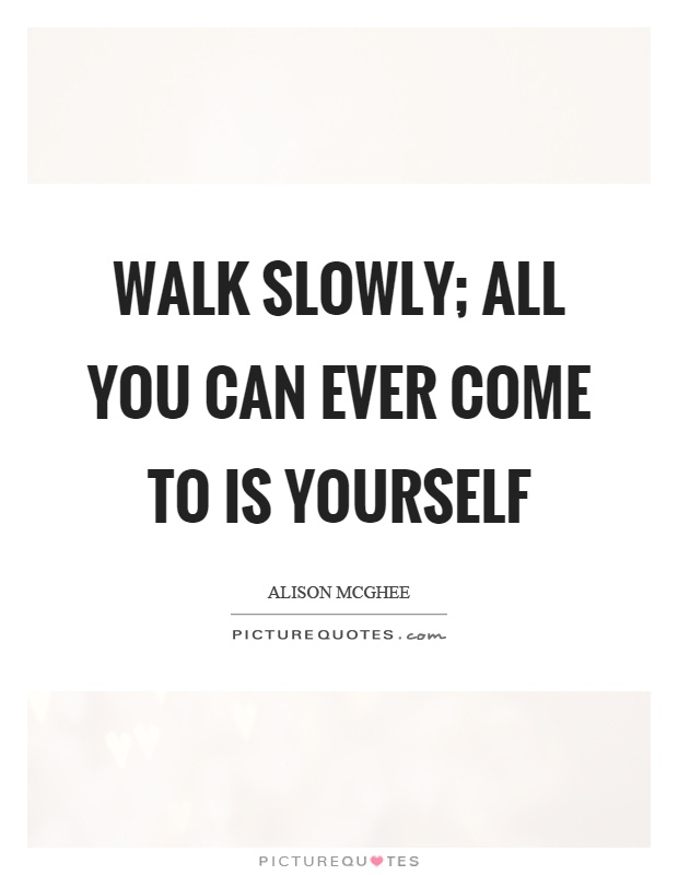 Walk slowly; all you can ever come to is yourself Picture Quote #1