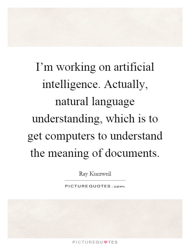 I'm working on artificial intelligence. Actually, natural language understanding, which is to get computers to understand the meaning of documents Picture Quote #1