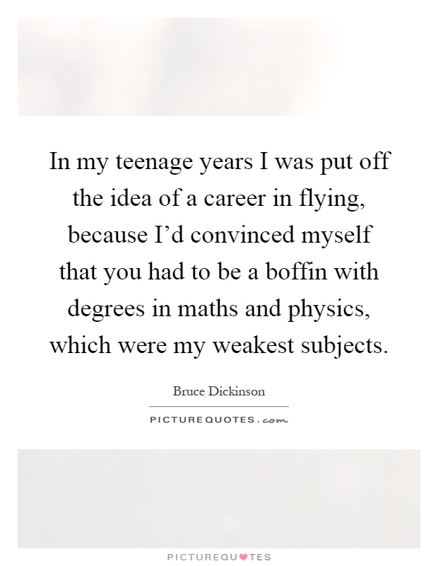 In my teenage years I was put off the idea of a career in flying, because I'd convinced myself that you had to be a boffin with degrees in maths and physics, which were my weakest subjects Picture Quote #1