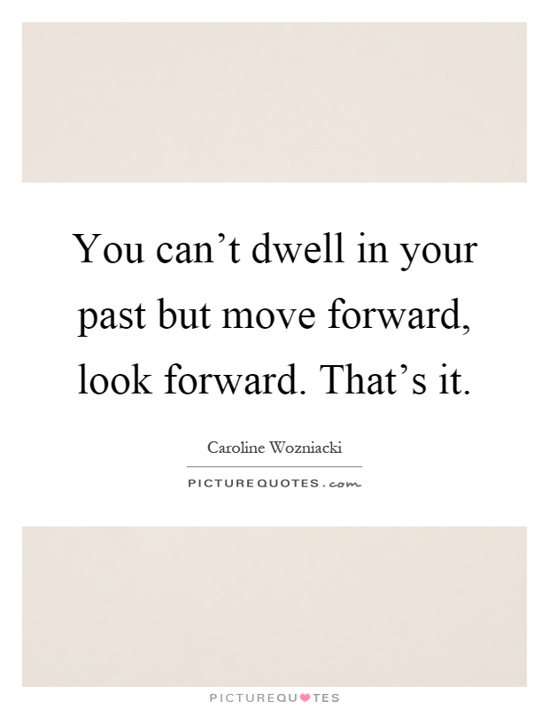 You can't dwell in your past but move forward, look forward. That's it Picture Quote #1