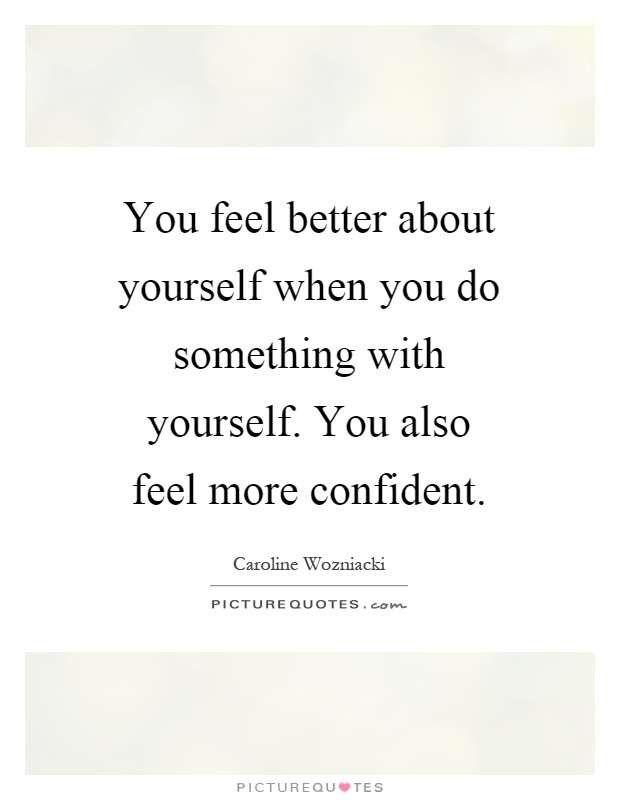 You feel better about yourself when you do something with yourself. You also feel more confident Picture Quote #1