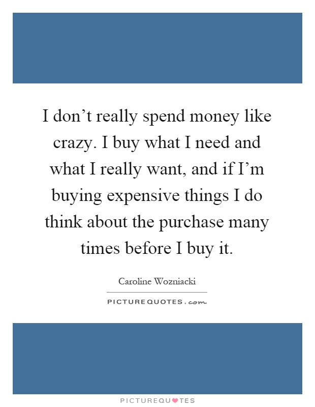 I don't really spend money like crazy. I buy what I need and what I really want, and if I'm buying expensive things I do think about the purchase many times before I buy it Picture Quote #1