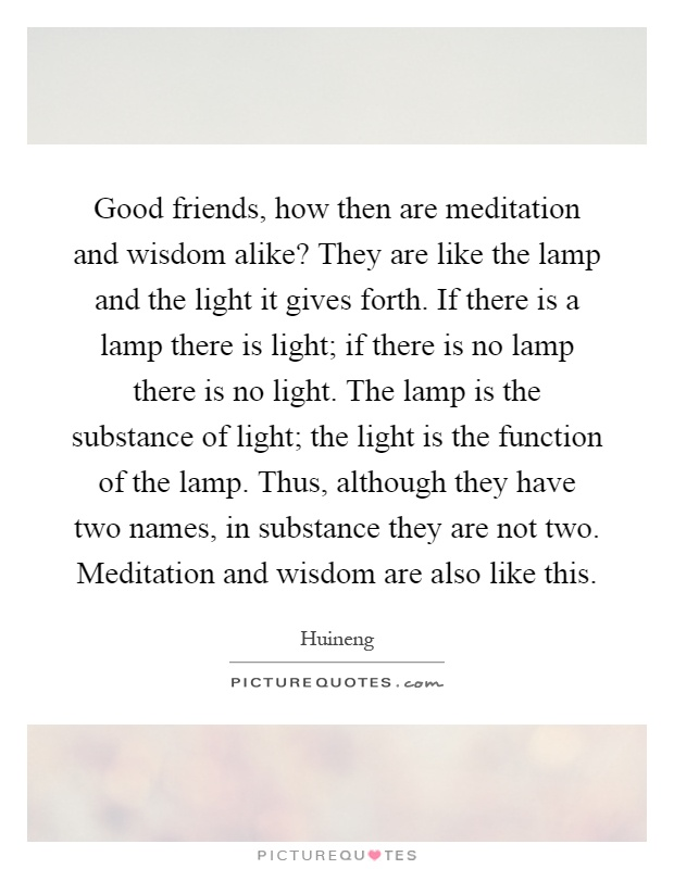 Good friends, how then are meditation and wisdom alike? They are like the lamp and the light it gives forth. If there is a lamp there is light; if there is no lamp there is no light. The lamp is the substance of light; the light is the function of the lamp. Thus, although they have two names, in substance they are not two. Meditation and wisdom are also like this Picture Quote #1