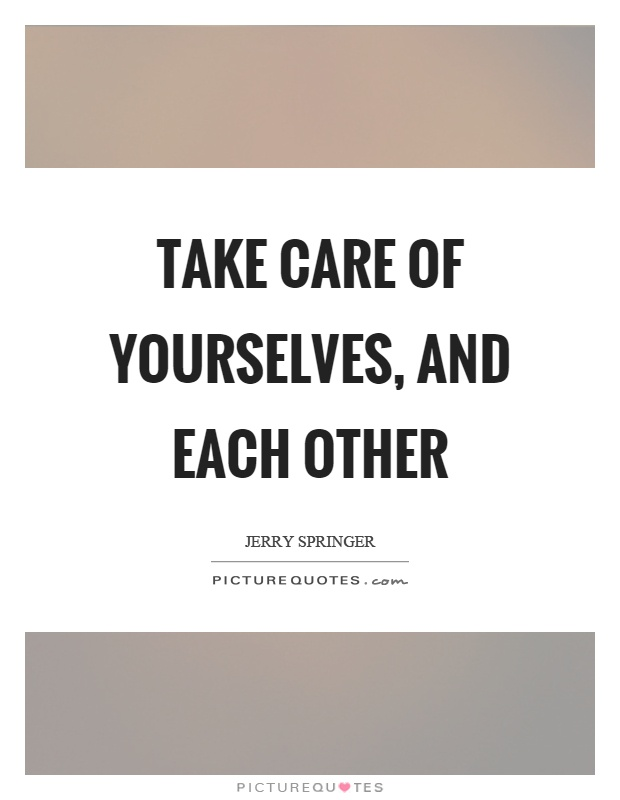 Take Care Of Each Other: Take Care Of Yourselves, And Each Other