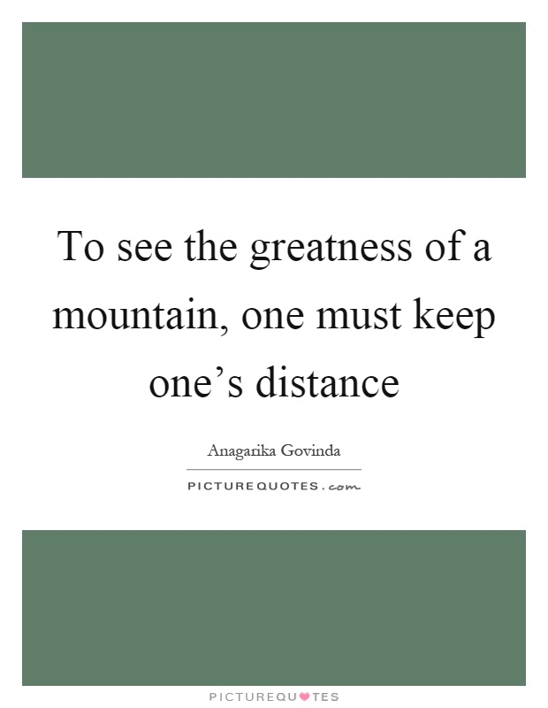To see the greatness of a mountain, one must keep one's distance Picture Quote #1
