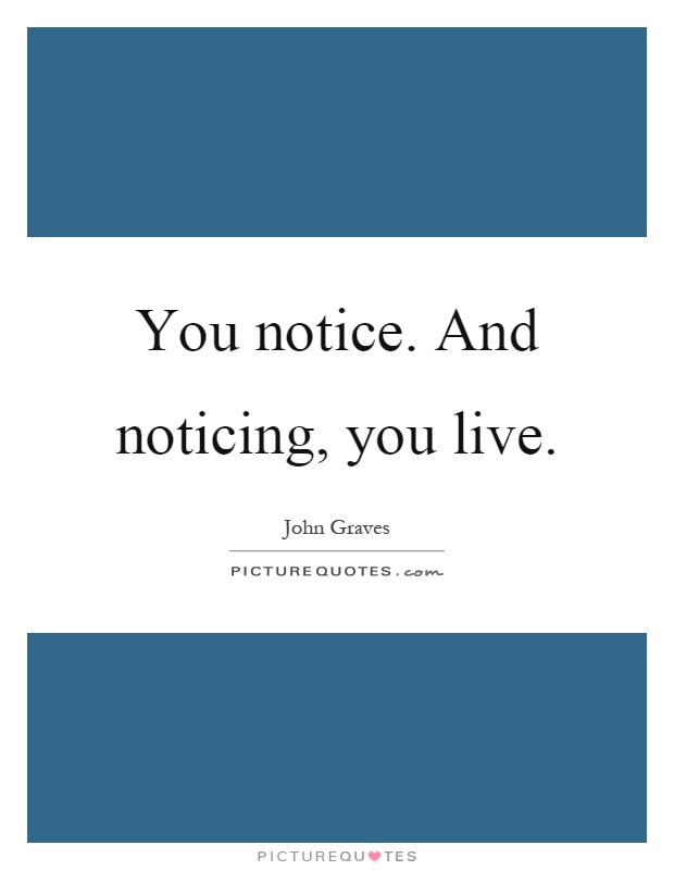 You notice. And noticing, you live Picture Quote #1