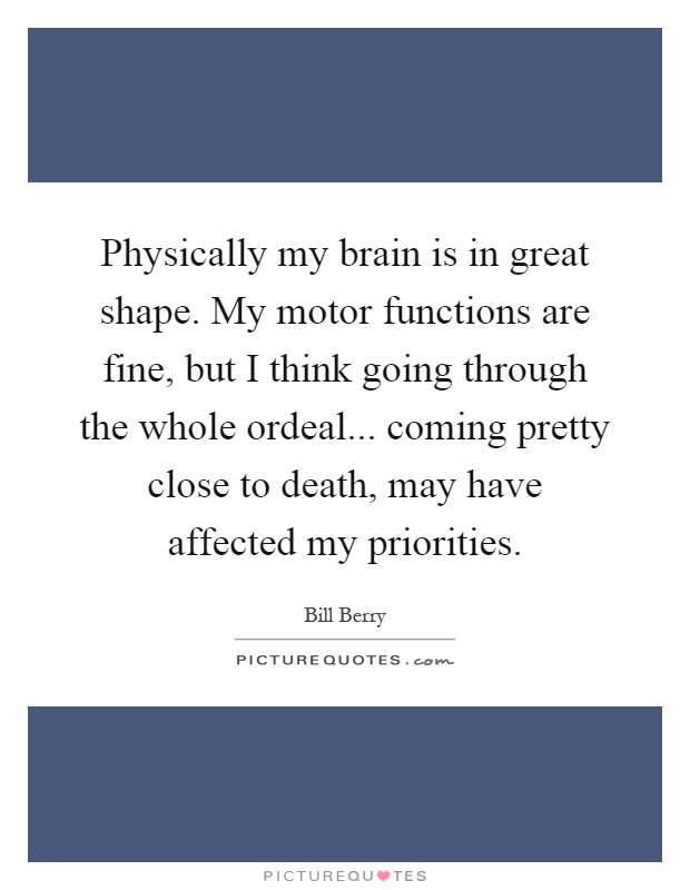 Physically my brain is in great shape. My motor functions are fine, but I think going through the whole ordeal... coming pretty close to death, may have affected my priorities Picture Quote #1