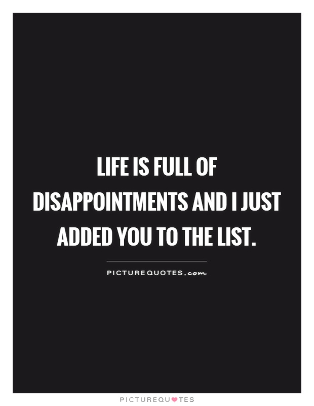 life is full of disappointments and I just added you to the list Picture Quote #1