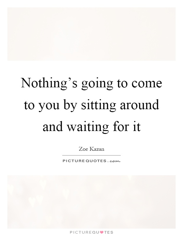 Nothing's going to come to you by sitting around and waiting for it Picture Quote #1