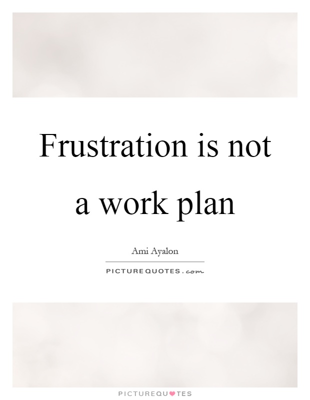 Frustration is not a work plan Picture Quote #1