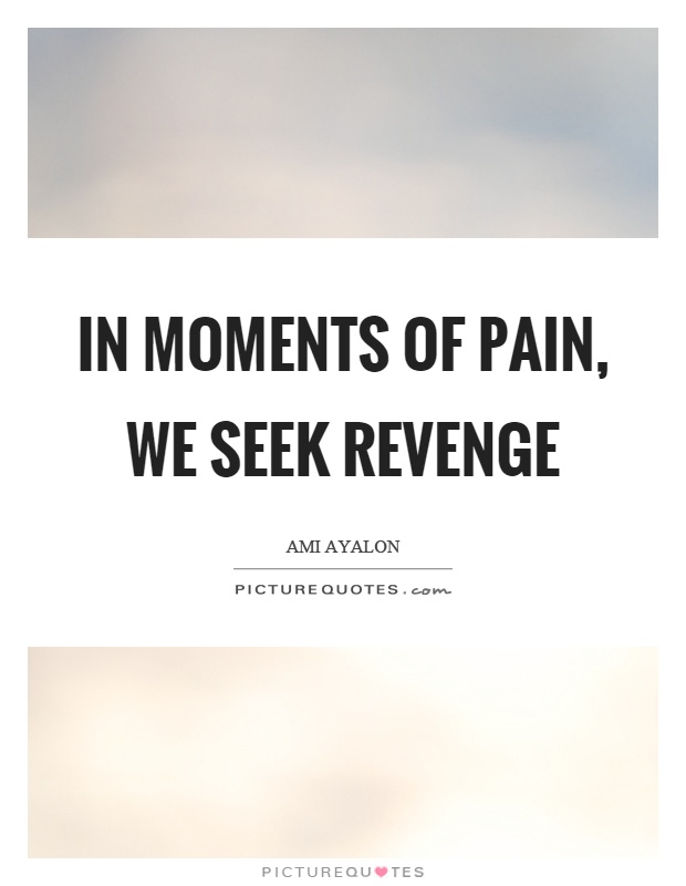 In moments of pain, we seek revenge Picture Quote #1