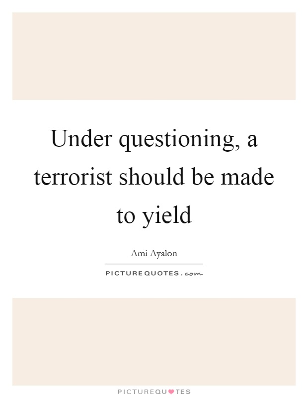 Under questioning, a terrorist should be made to yield Picture Quote #1