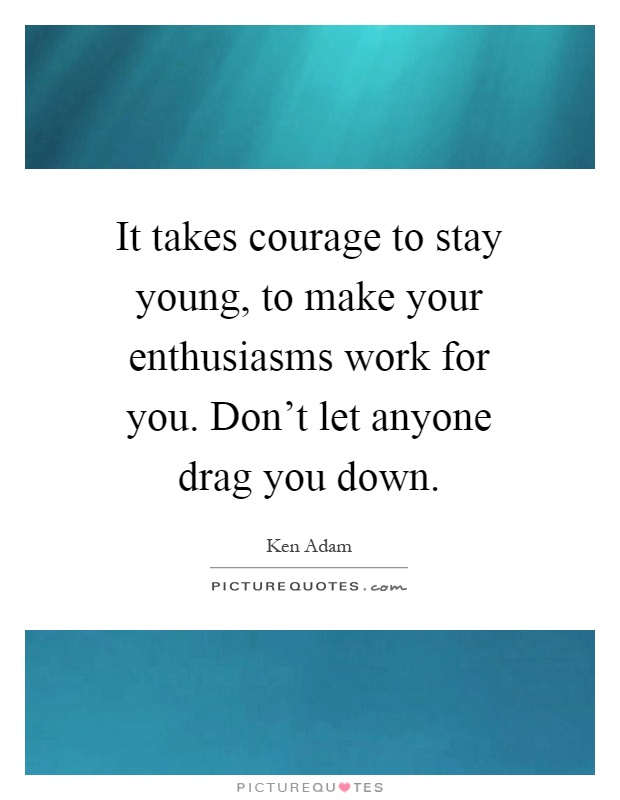 It takes courage to stay young, to make your enthusiasms work for you. Don't let anyone drag you down Picture Quote #1