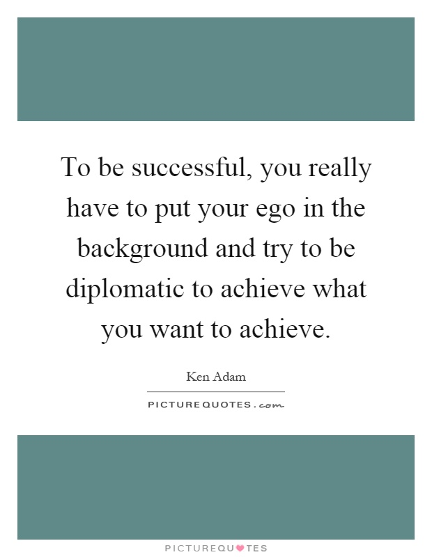 To be successful, you really have to put your ego in the background and try to be diplomatic to achieve what you want to achieve Picture Quote #1
