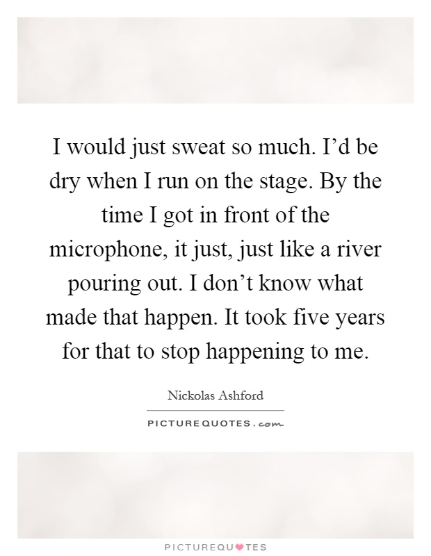 I would just sweat so much. I'd be dry when I run on the stage. By the time I got in front of the microphone, it just, just like a river pouring out. I don't know what made that happen. It took five years for that to stop happening to me Picture Quote #1