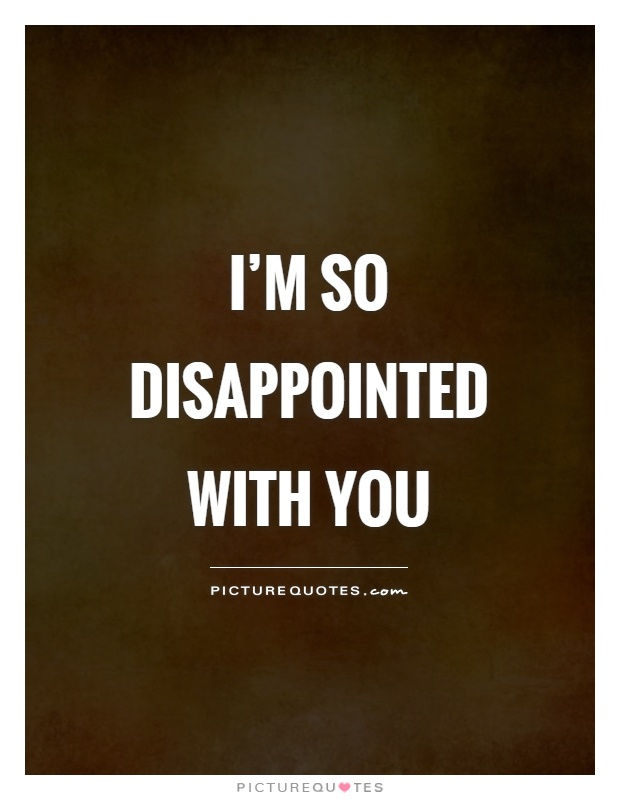 I'm so disappointed with you | Picture Quotes