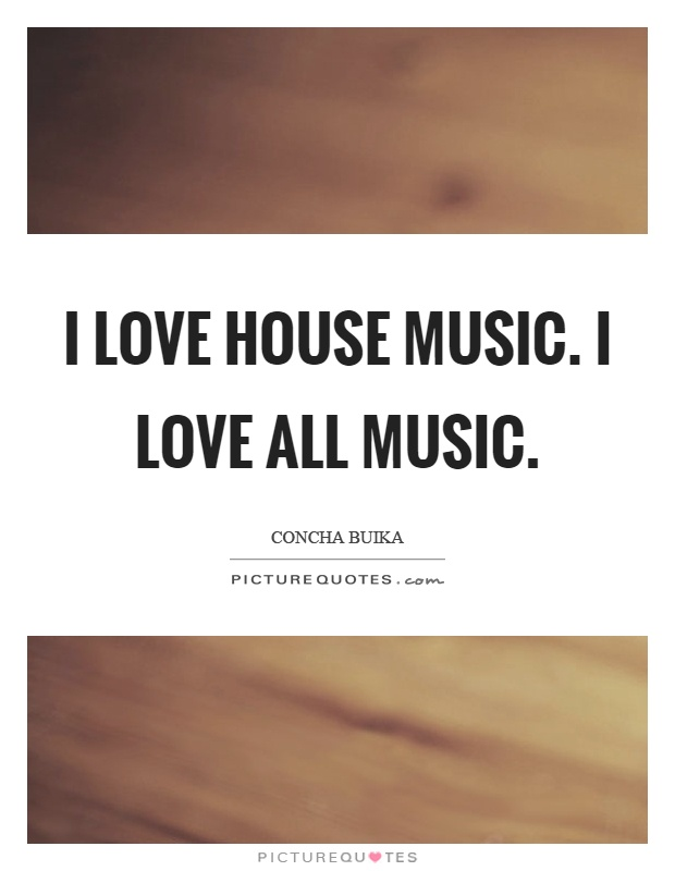 I love house music. I love all music Picture Quote #1