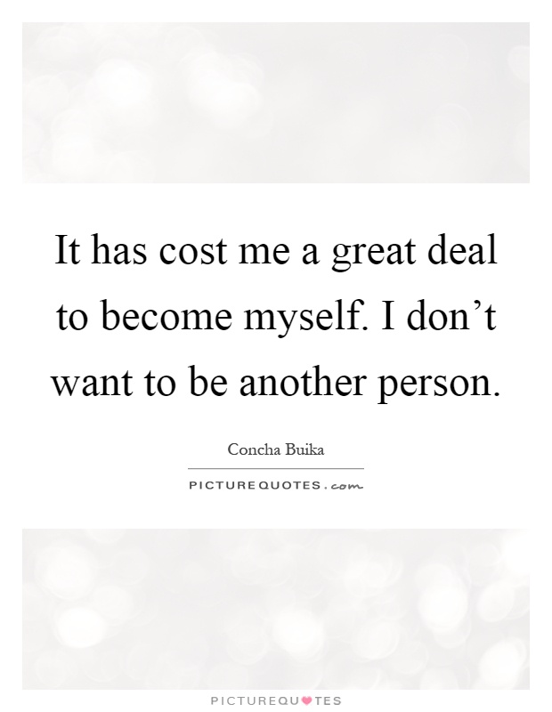 It has cost me a great deal to become myself. I don't want to be another person Picture Quote #1