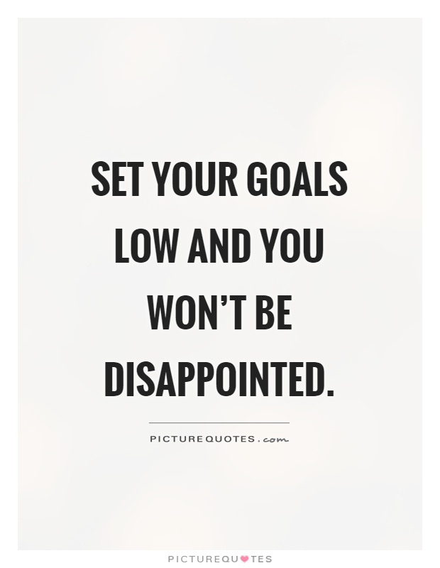 Set your goals low and you won't be disappointed Picture Quote #1