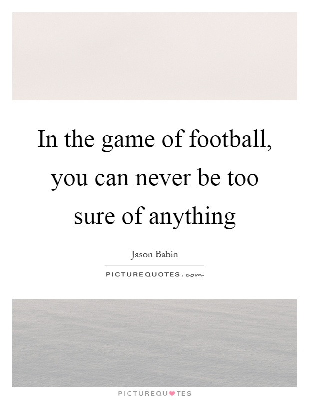 In the game of football, you can never be too sure of anything Picture Quote #1