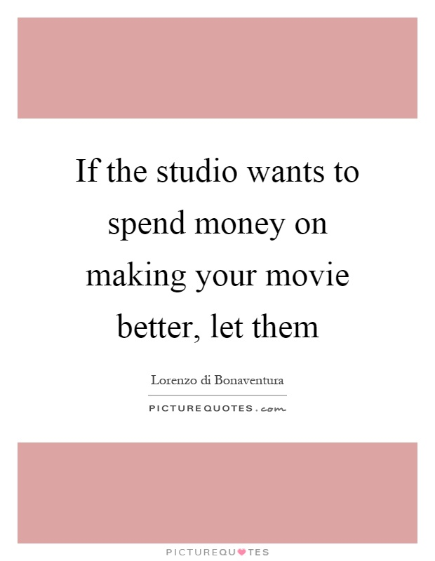 If the studio wants to spend money on making your movie better, let them Picture Quote #1