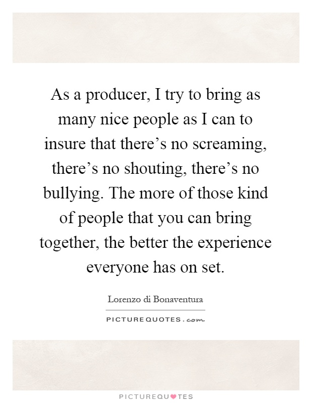 As a producer, I try to bring as many nice people as I can to insure that there's no screaming, there's no shouting, there's no bullying. The more of those kind of people that you can bring together, the better the experience everyone has on set Picture Quote #1