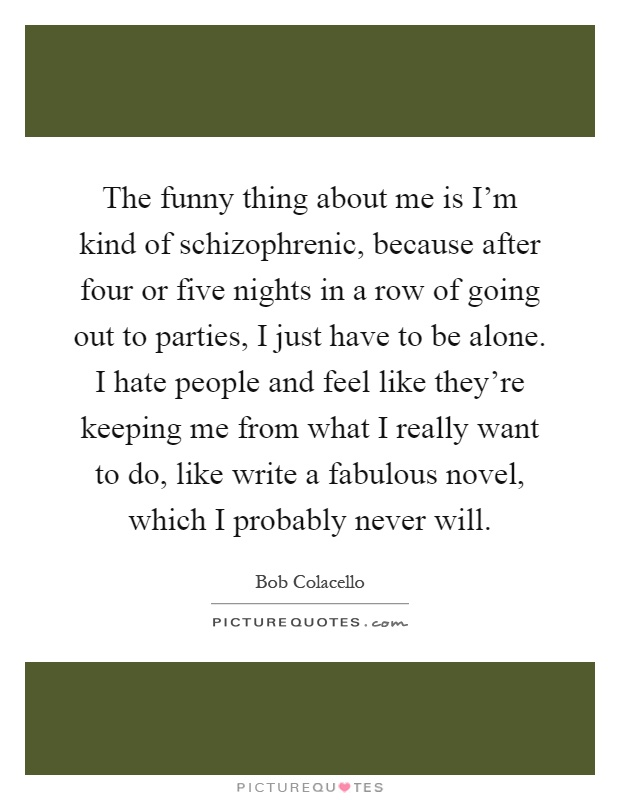 The funny thing about me is I'm kind of schizophrenic, because after four or five nights in a row of going out to parties, I just have to be alone. I hate people and feel like they're keeping me from what I really want to do, like write a fabulous novel, which I probably never will Picture Quote #1