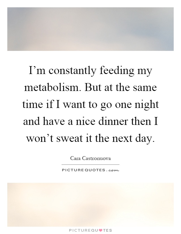 I'm constantly feeding my metabolism. But at the same time if I want to go one night and have a nice dinner then I won't sweat it the next day Picture Quote #1