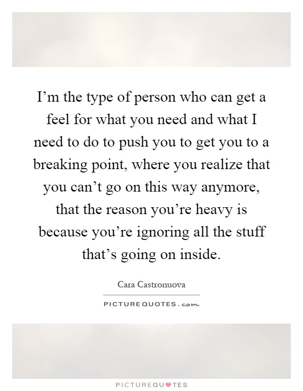 I'm the type of person who can get a feel for what you need and what I need to do to push you to get you to a breaking point, where you realize that you can't go on this way anymore, that the reason you're heavy is because you're ignoring all the stuff that's going on inside Picture Quote #1