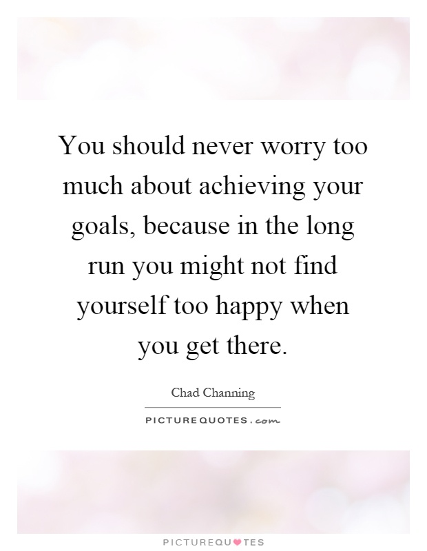 You should never worry too much about achieving your goals, because in the long run you might not find yourself too happy when you get there Picture Quote #1