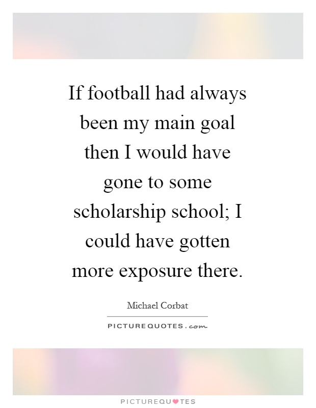 If football had always been my main goal then I would have gone to some scholarship school; I could have gotten more exposure there Picture Quote #1