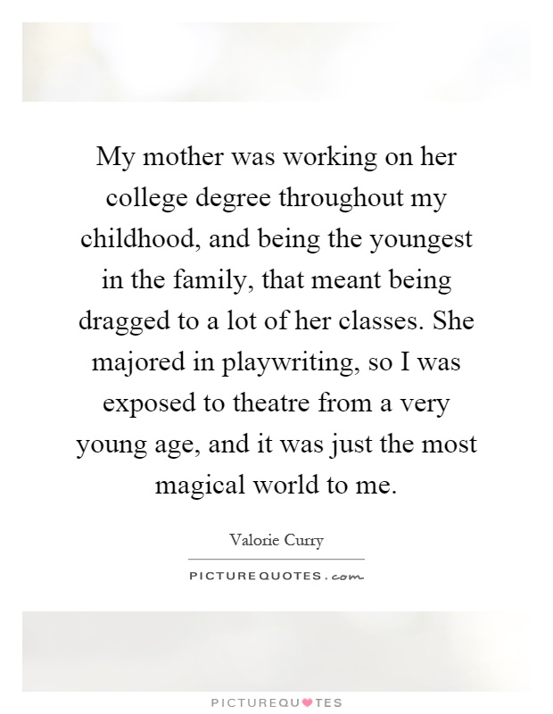 My mother was working on her college degree throughout my childhood, and being the youngest in the family, that meant being dragged to a lot of her classes. She majored in playwriting, so I was exposed to theatre from a very young age, and it was just the most magical world to me Picture Quote #1