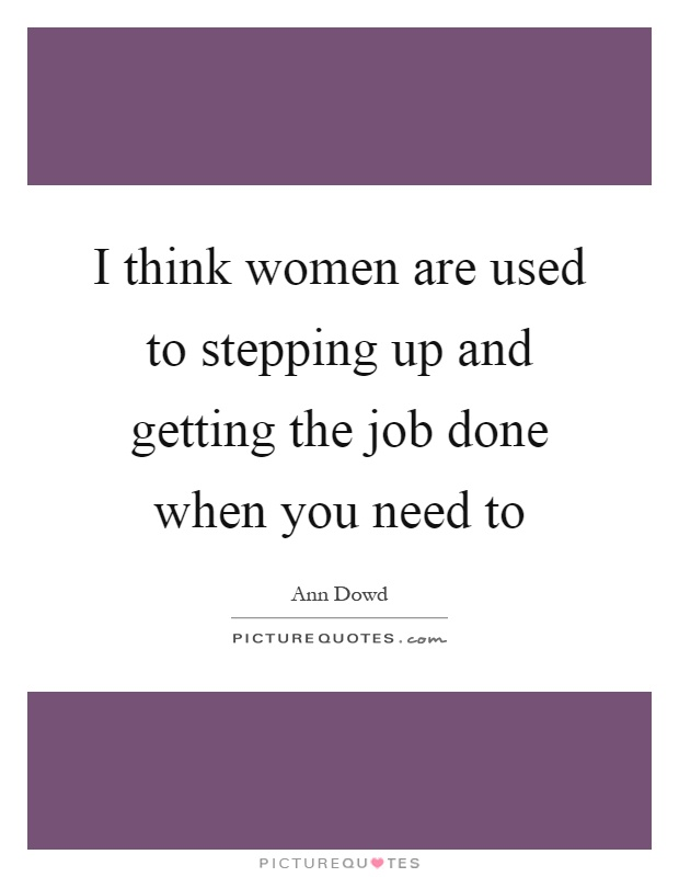 I think women are used to stepping up and getting the job done when you need to Picture Quote #1