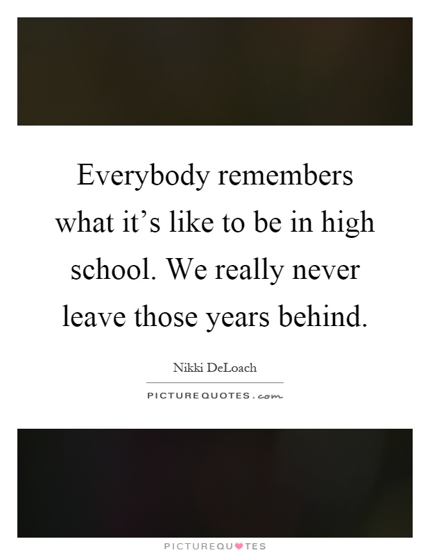 Quotes About Leaving High School Everybody remembers wh...