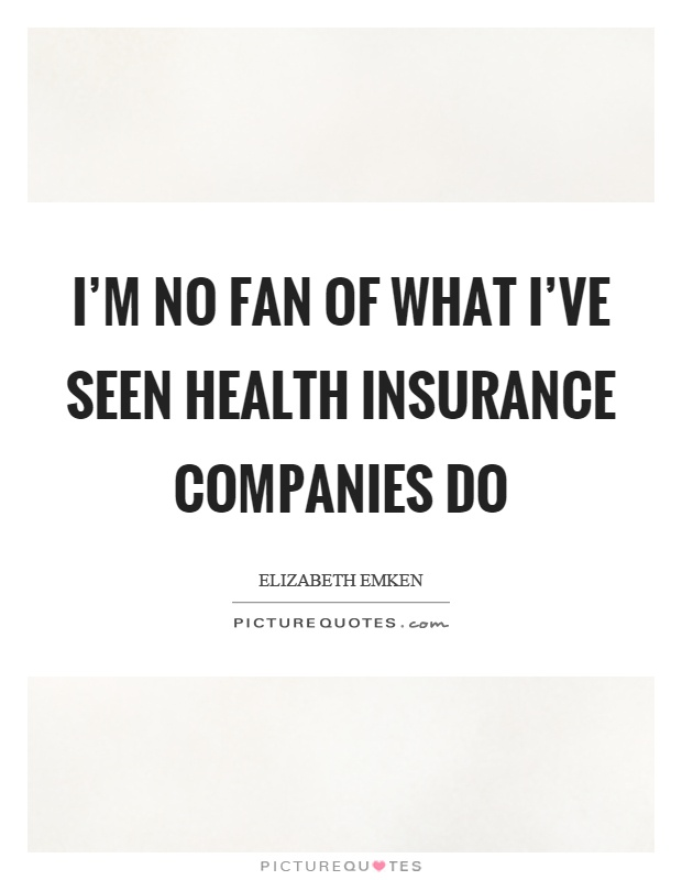 I'm no fan of what I've seen health insurance companies do Picture Quote #1