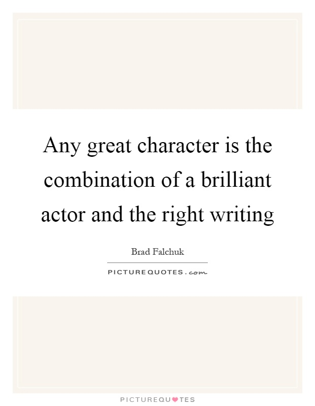 Any great character is the combination of a brilliant actor and the right writing Picture Quote #1