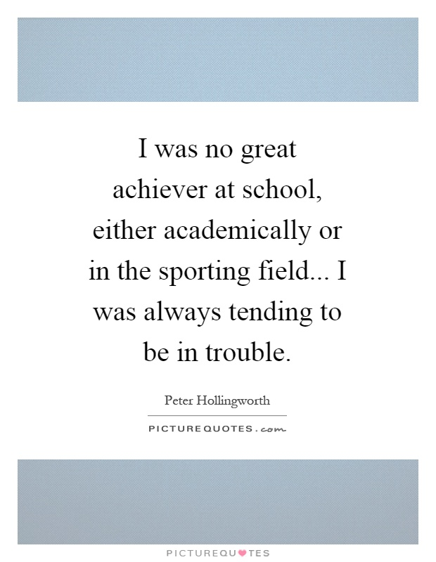 I was no great achiever at school, either academically or in the sporting field... I was always tending to be in trouble Picture Quote #1