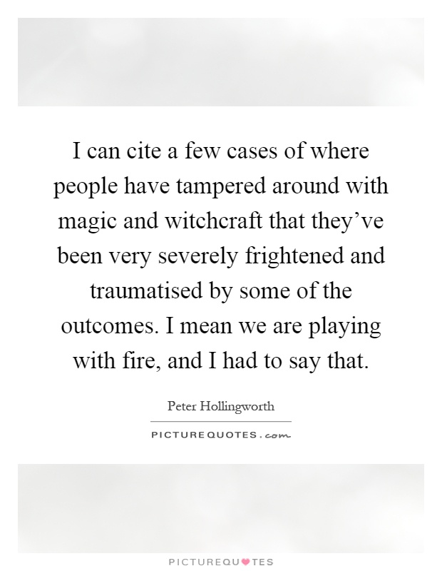 I can cite a few cases of where people have tampered around with magic and witchcraft that they've been very severely frightened and traumatised by some of the outcomes. I mean we are playing with fire, and I had to say that Picture Quote #1