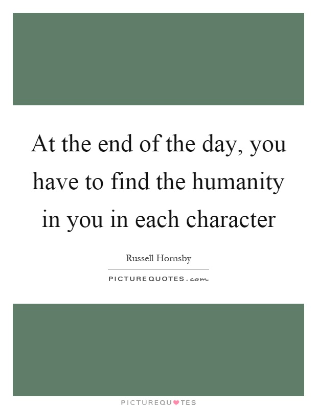 At the end of the day, you have to find the humanity in you in each character Picture Quote #1