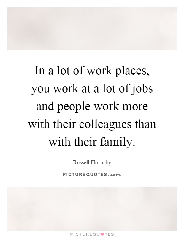 In a lot of work places, you work at a lot of jobs and people work more with their colleagues than with their family Picture Quote #1