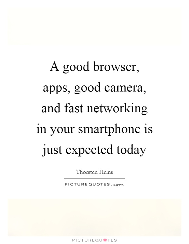 A good browser, apps, good camera, and fast networking in your smartphone is just expected today Picture Quote #1
