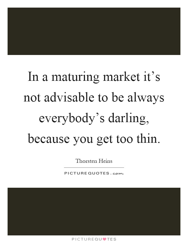 In a maturing market it's not advisable to be always everybody's darling, because you get too thin Picture Quote #1