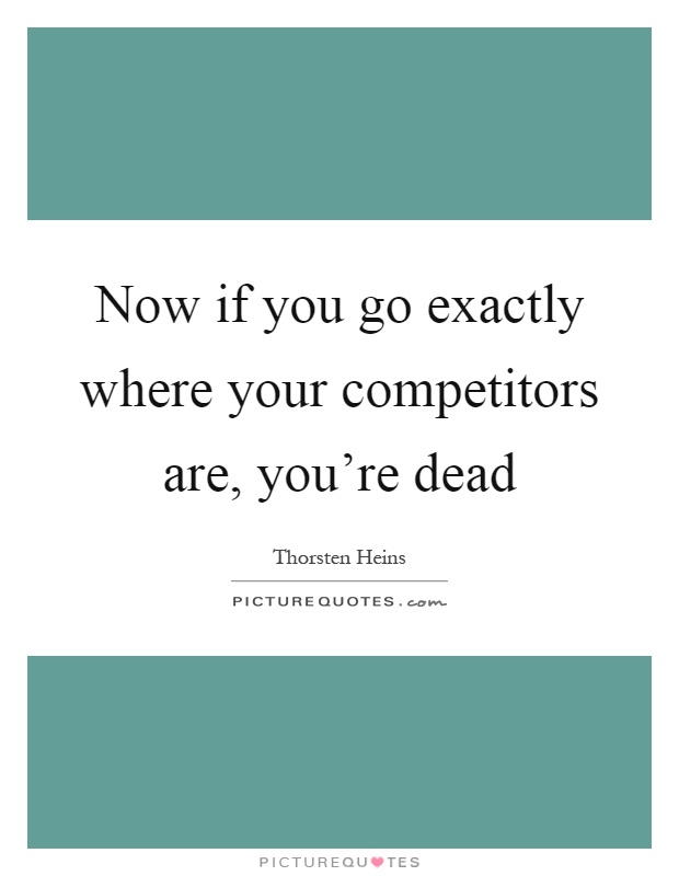 Now if you go exactly where your competitors are, you're dead Picture Quote #1