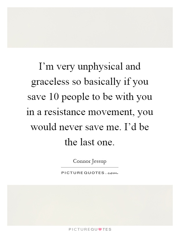 I'm very unphysical and graceless so basically if you save 10 people to be with you in a resistance movement, you would never save me. I'd be the last one Picture Quote #1